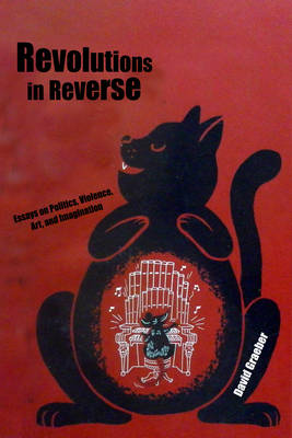 Revolutions In Reverse: Essays On Politics, Violence, Art, And Imagination by David Graeber