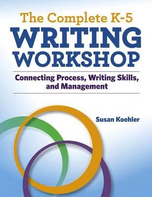 The Complete K-5 Writing Workshop by Susan Koehler