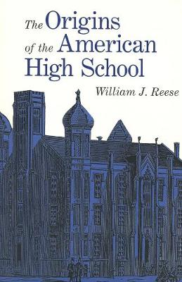 The Origins of the American High School by William J. Reese