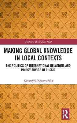 Making Global Knowledge in Local Contexts: The Politics of International Relations and Policy Advice in Russia book