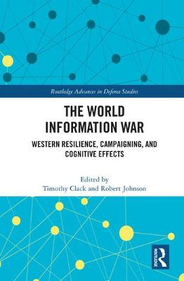The World Information War: Western Resilience, Campaigning, and Cognitive Effects by Timothy Clack
