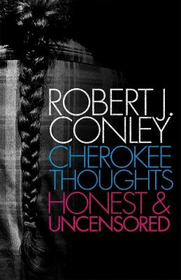 Cherokee Thoughts, Honest and Uncensored by Robert J Conley