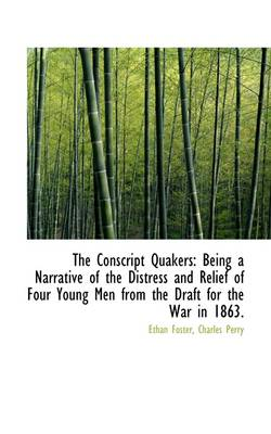 The Conscript Quakers: Being a Narrative of the Distress and Relief of Four Young Men from the Draft by Charles Perry Ethan Foster