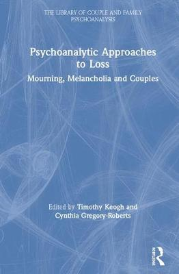 Psychoanalytic Approaches to Loss: Mourning, Melancholia and Couples by Timothy Keogh