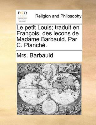 Le Petit Louis; Traduit En Fran ois, Des Lecons de Madame Barbauld. Par C. Planch . by Anna Letitia Barbauld