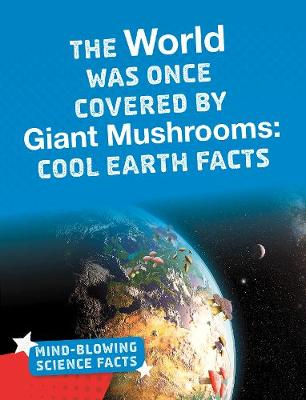 The World Was Once Covered by Giant Mushrooms: Cool Earth Facts by Kimberly M. Hutmacher