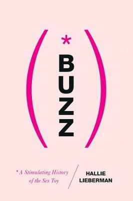 Buzz - The Stimulating History of the Sex Toy by Hallie Lieberman