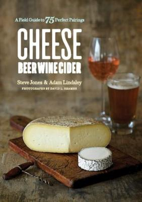 Cheese Beer Wine Cider: A Field Guide to 75 Perfect Pairings by Steve Jones