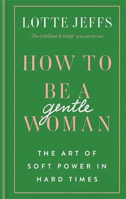 How to be a Gentlewoman: The Art of Soft Power in Hard Times by Lotte Jeffs