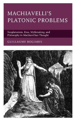 Machiavelli's Platonic Problems: Neoplatonism, Eros, Mythmaking, and Philosophy in Machiavellian Thought book