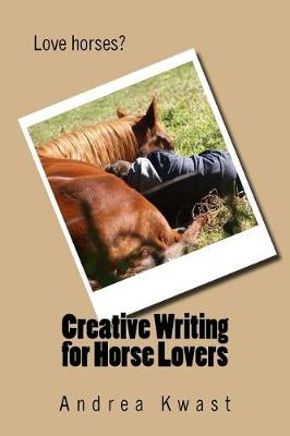 Creative Writing for Horse Lovers by Andrea Kwast
