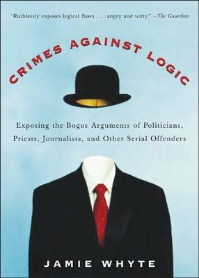 Crimes Against Logic: Exposing the Bogus Arguments of Politicians, Priests, Journalists, and Other Serial Offenders by Jamie Whyte