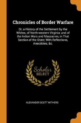 Chronicles of Border Warfare: Or, a History of the Settlement by the Whites, of North-Western Virginia: And of the Indian Wars and Massacres, in That Section of the State; With Reflections, Anecdotes, &c. by Alexander Scott Withers