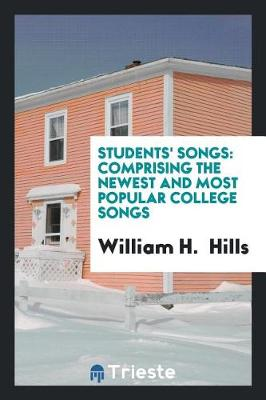 Students' Songs: Comprising the Newest and Most Popular College Songs by William H Hills