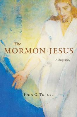 The Mormon Jesus by John G. Turner