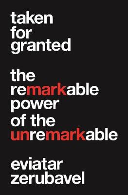Taken for Granted: The Remarkable Power of the Unremarkable by Eviatar Zerubavel