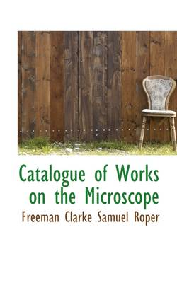 Catalogue of Works on the Microscope by Freeman Clarke Samuel Roper