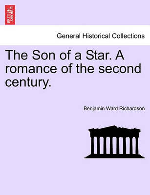 The Son of a Star. a Romance of the Second Century. by Benjamin Ward Richardson