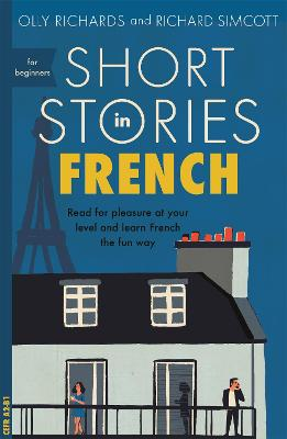 Short Stories in French for Beginners: Read for pleasure at your level, expand your vocabulary and learn French the fun way! by Olly Richards