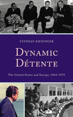 Dynamic Detente: The United States and Europe, 1964-1975 by Stephan Kieninger