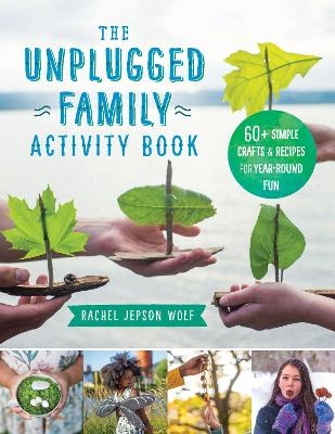 The Unplugged Family Activity Book: 60+ Simple Crafts and Recipes for Year-Round Fun by Rachel Jepson Wolf