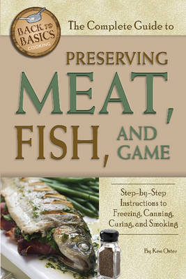The Complete Guide to Preserving Meat, Fish & Game by Ken Oster
