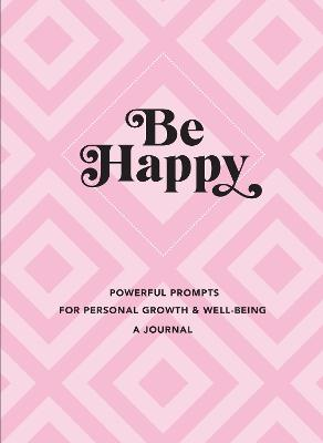 Be Happy: A Journal: Powerful Prompts for Personal Growth and Well-Being by Editors of Rock Point