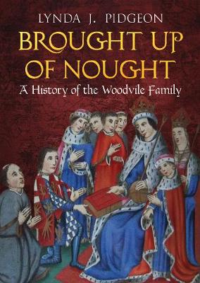 Brought Up of Nought: A History of the Woodvile Family by Lynda Pidgeon