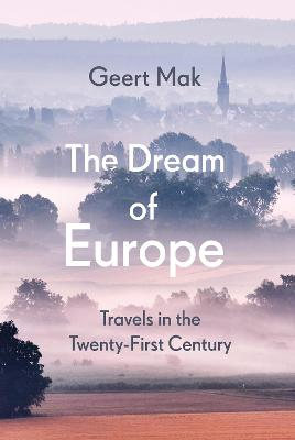 The Dream of Europe: Travels in the Twenty-First Century by Geert Mak