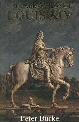 The Fabrication of Louis XIV by Peter Burke