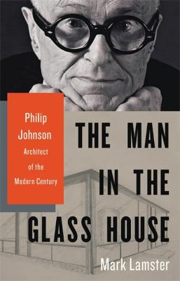 The Man in the Glass House: Philip Johnson, Architect of the Modern Century by Mark Lamster