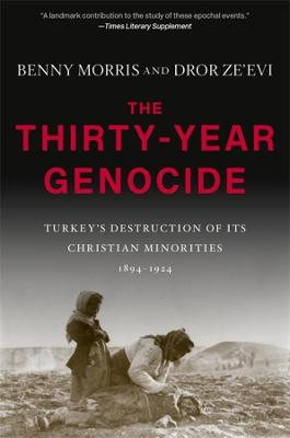 The Thirty-Year Genocide: Turkey's Destruction of Its Christian Minorities, 1894-1924 by Benny Morris
