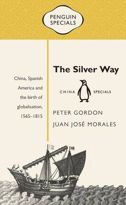 Silver Way: China, Spanish America and the birth of globalisation 1565-1815: Penguin Specials book