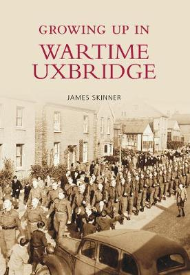 Growing Up in Wartime Uxbridge by Stephen Skinner