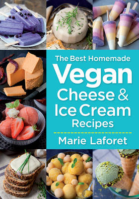 The Best Homemade Vegan Cheese & Ice Cream Recipes by Marie Laforet