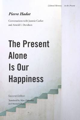 The Present Alone is Our Happiness, Second Edition by Pierre Hadot