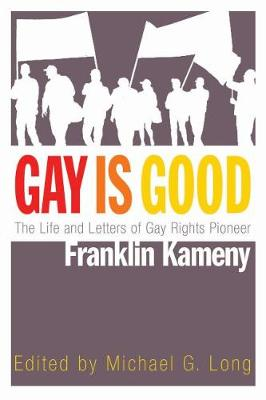 Gay Is Good: The Life and Letters of Gay Rights Pioneer Franklin Kameny by Michael G. Long