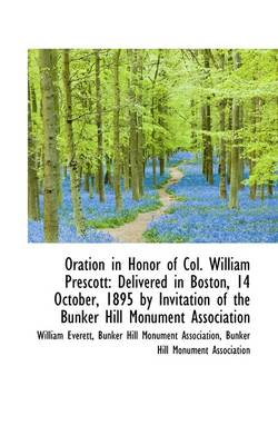 Oration in Honor of Col. William Prescott: Delivered in Boston, 14 October, 1895 by Invitation of Th by Mr William Everett