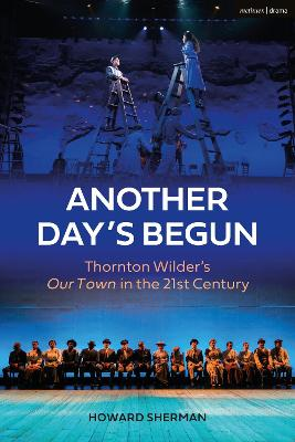 Another Day's Begun: Thornton Wilder's Our Town in the 21st Century by Howard Sherman