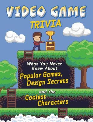 Video Game Trivia: What You Never Knew About Popular Games, Design Secrets and the Coolest Characters book