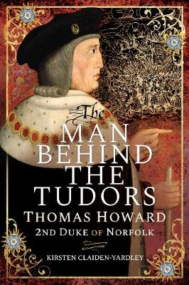 The Man Behind the Tudors: Thomas Howard, 2nd Duke of Norfolk by Kirsten Claiden-Yardley
