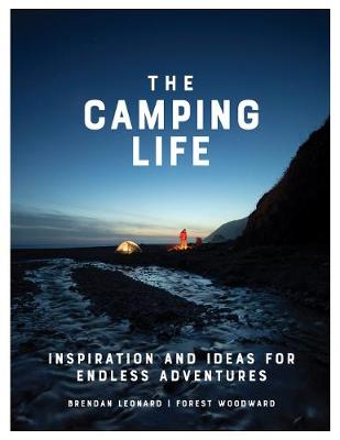 The Camping Life: Inspiration and Ideas for Endless Adventures by Brendan Leonard