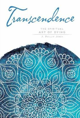 Transcendence: Finding Peace at the End of Life by J. Phillip Jones