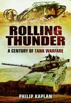 Rolling Thunder: A Century of Tank Warfare by Philip Kaplan