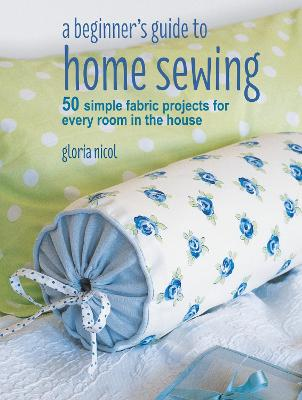 A Beginner's Guide to Home Sewing by Gloria Nicol