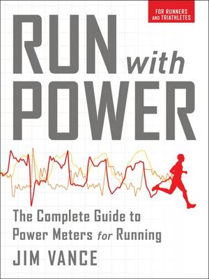 Run with Power: The Complete Guide to Power Meters for Running by Jim Vance