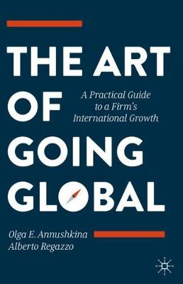 The Art of Going Global: A Practical Guide to a Firm's International Growth by Olga E. Annushkina