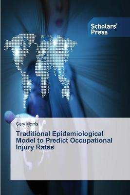 Traditional Epidemiological Model to Predict Occupational Injury Rates by Gary Morris