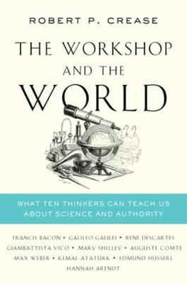 The Workshop and the World: What Ten Thinkers Can Teach Us About Science and Authority by Robert P. Crease