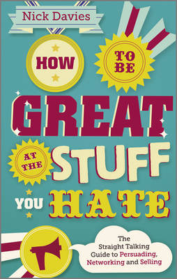 How to Be Great at the Stuff You Hate - the       Straight-talking Guide to Networking, Persuading  and Selling by Nick Davies